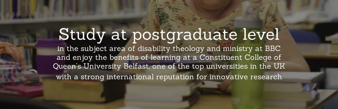 Study at postgraduate level in the subject area of disability theology and ministry at BBC and enjoy the benefits of learning at a Constituent College of Queen's University Belfast, one of the top universities in the UK with a strong international reputation for innovative research