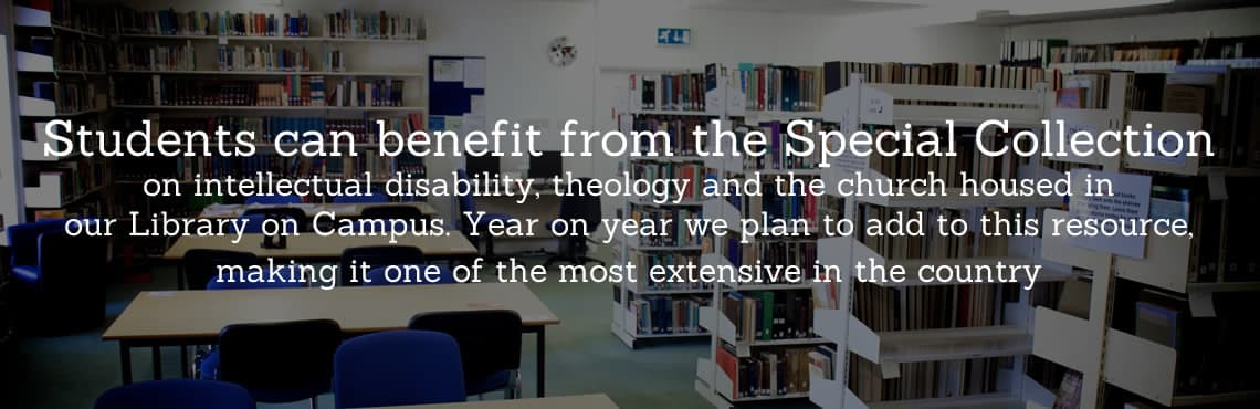 Students can benefit from the Special Collection on intellectual disability, theology and the church housed in our Library on Campus. Year on year we plan to add to this resource, making it one of the most extensive in thecountry