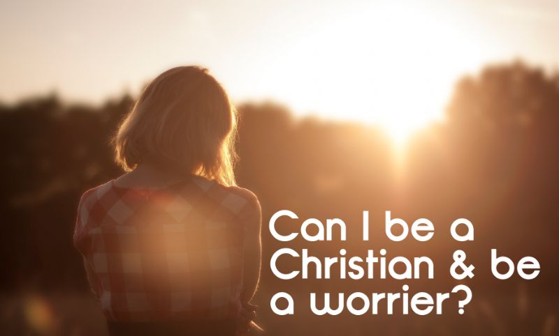 Can I be a Christian & be a worrier?